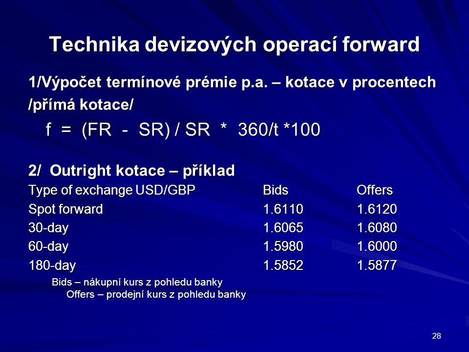Technika devizových operací forward 1/Výpočet termínové prémie p.a. – kotace v procentech /přímá kotace/ f = (FR - SR) / SR * 360/t *100 2/ Outright k