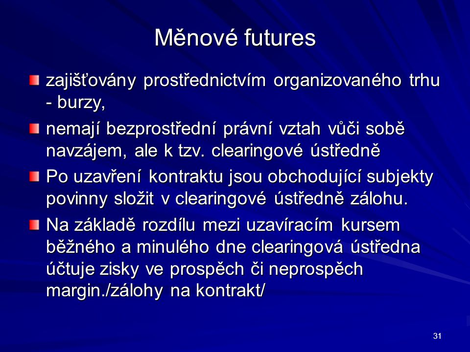 Měnové futures zajišťovány prostřednictvím organizovaného trhu - burzy, nemají bezprostřední právní vztah vůči sobě navzájem, ale k tzv. clearingové ú