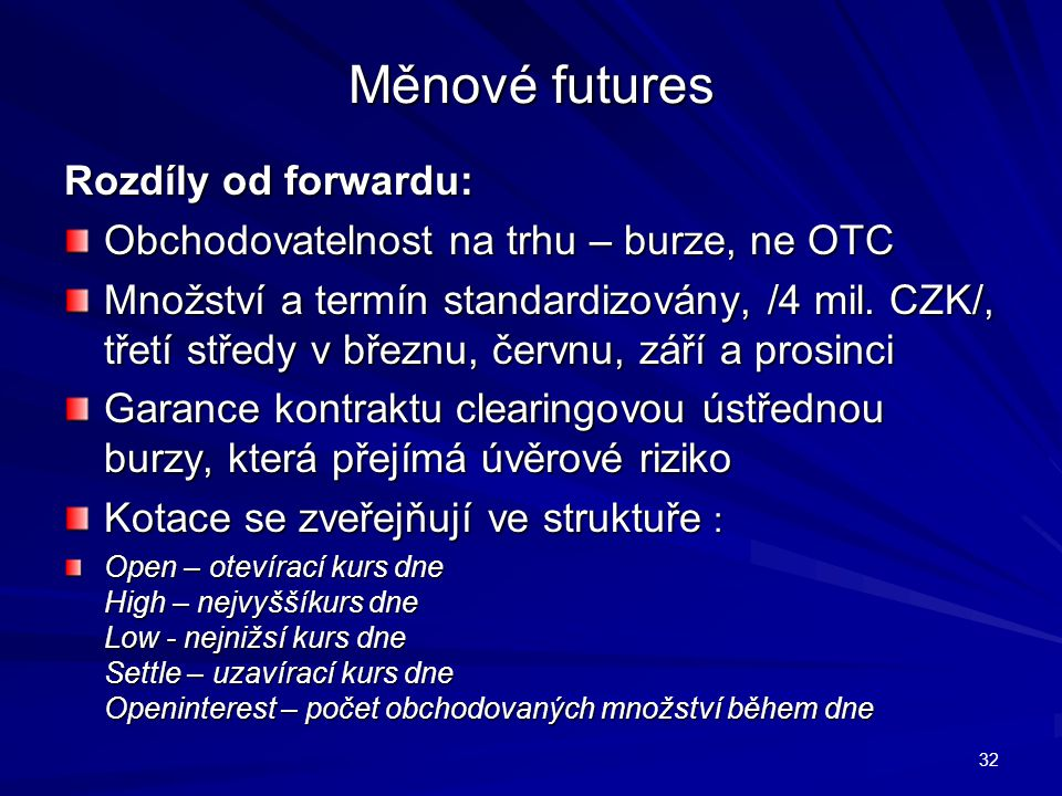 Měnové futures Rozdíly od forwardu: Obchodovatelnost na trhu – burze, ne OTC Množství a termín standardizovány, /4 mil. CZK/, třetí středy v březnu, č