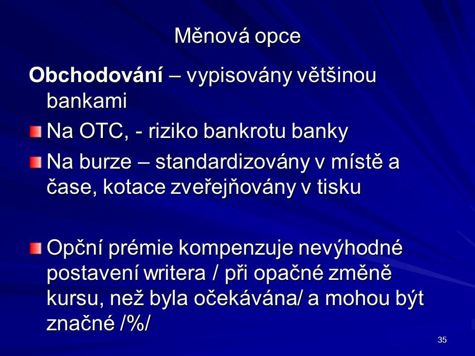 Měnová opce Obchodování – vypisovány většinou bankami Na OTC, - riziko bankrotu banky Na burze – standardizovány v místě a čase, kotace zveřejňovány v
