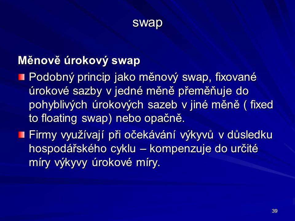 swap Měnově úrokový swap Podobný princip jako měnový swap, fixované úrokové sazby v jedné měně přeměňuje do pohyblivých úrokových sazeb v jiné měně (