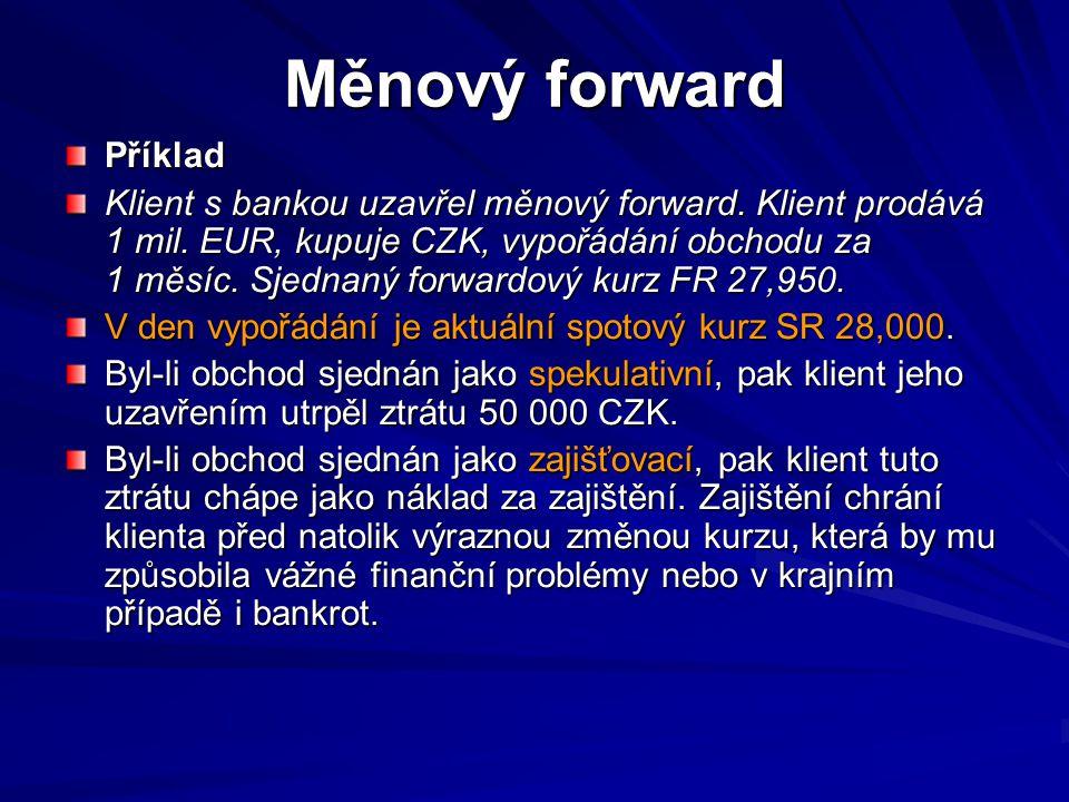 Kotace forwardového kursu 1+IR CZK,D * t/360 FR (CZK/EUR) BID = SR (CZK/EUR) BID * ------------------------------------- 1+IR EUR,L * t/360 1+IR EUR,L * t/360 1+IR CZK,L * t/360 FR (CZK/EUR) ASK = SR (CZK/EUR) ASK * ------------------------------------- 1+IR EUR,D * t/360 1+IR EUR,D * t/360 kde : FR - forwardový kurs kde : FR - forwardový kurs SR - spotový kurs SR - spotový kurs IR - úrok.sazby depozitní a zápujční, D,L t - doba splatnosti forwardového kontraktu v počtu dní