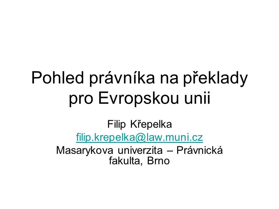 Pohled právníka na překlady pro Evropskou unii Filip Křepelka filip.krepelka@law.muni.cz Masarykova univerzita – Právnická fakulta, Brno
