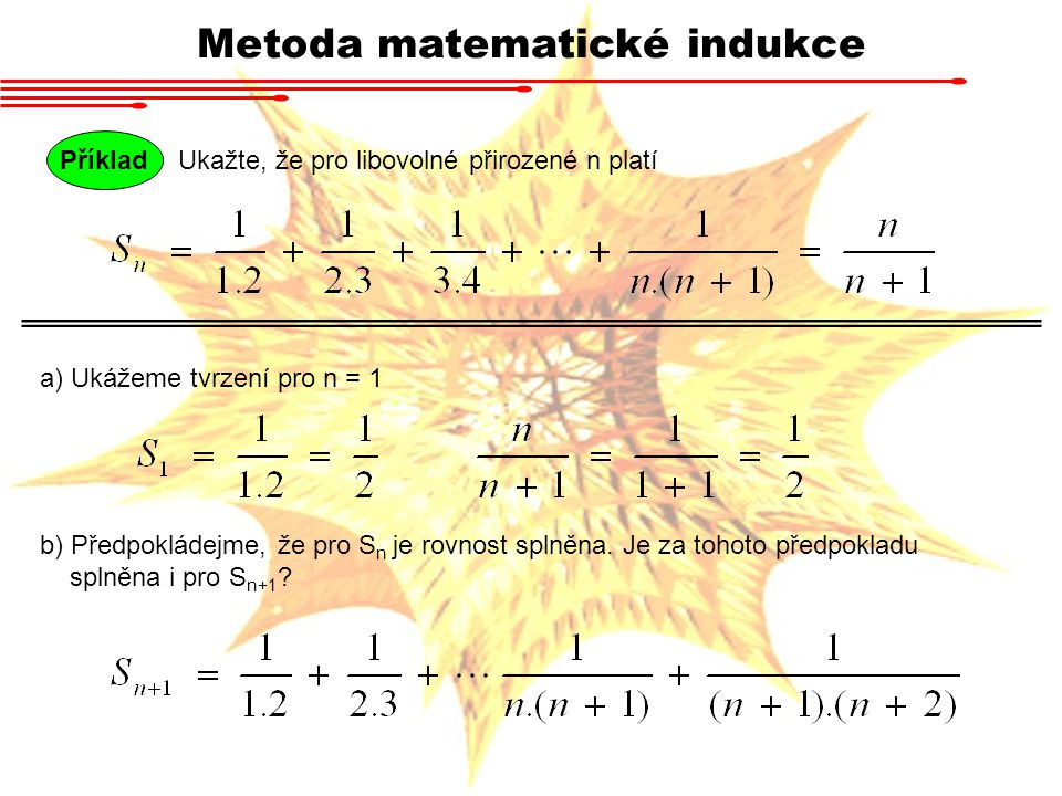 Metoda matematické indukce Příklad Ukažte, že pro libovolné přirozené n platí a) Ukážeme tvrzení pro n = 1 b) Předpokládejme, že pro S n je rovnost sp