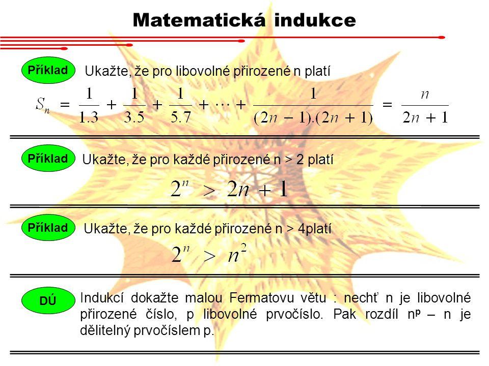 Matematická indukce Příklad Ukažte, že pro libovolné přirozené n platí Příklad Ukažte, že pro každé přirozené n > 2 platí Příklad Ukažte, že pro každé