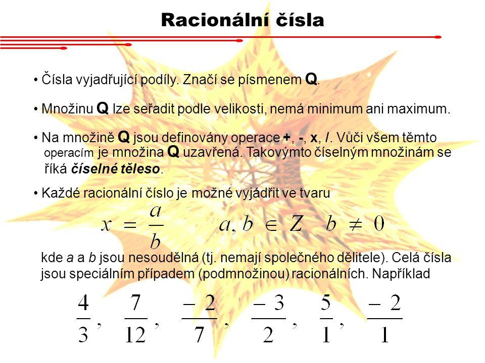 Racionální čísla Čísla vyjadřující podíly. Značí se písmenem Q. Množinu Q lze seřadit podle velikosti, nemá minimum ani maximum. Na množině Q jsou def