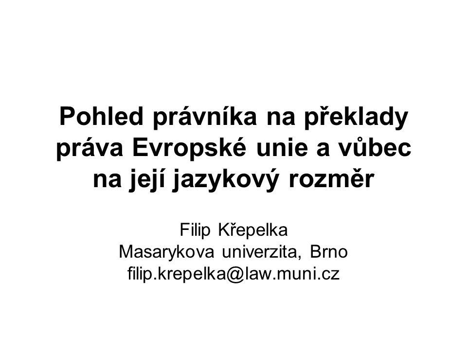 Pohled právníka na překlady práva Evropské unie a vůbec na její jazykový rozměr Filip Křepelka Masarykova univerzita, Brno filip.krepelka@law.muni.cz