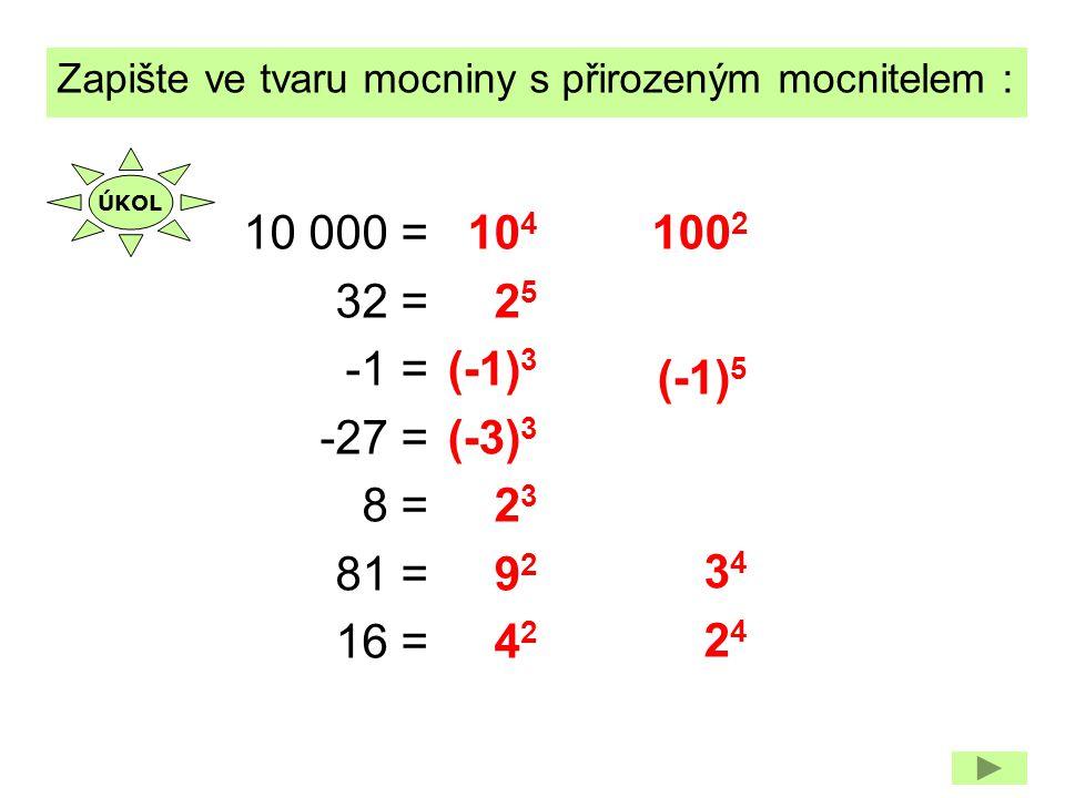 10 4 2525 (-1) 3 (-3) 3 2323 9292 4242 Zapište ve tvaru mocniny s přirozeným mocnitelem : 10 000 = 32 = -1 = -27 = 8 = 81 = 16 = 100 2 (-1) 5 3434 242