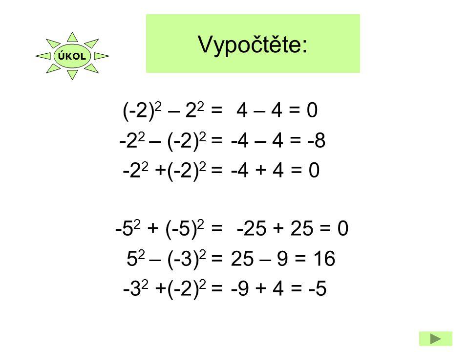 Vypočtěte: (-2) 2 – 2 2 = -2 2 – (-2) 2 = -2 2 +(-2) 2 = 4 – 4 = 0 -4 – 4 = -8 -4 + 4 = 0 -5 2 + (-5) 2 = 5 2 – (-3) 2 = -3 2 +(-2) 2 = -25 + 25 = 0 2