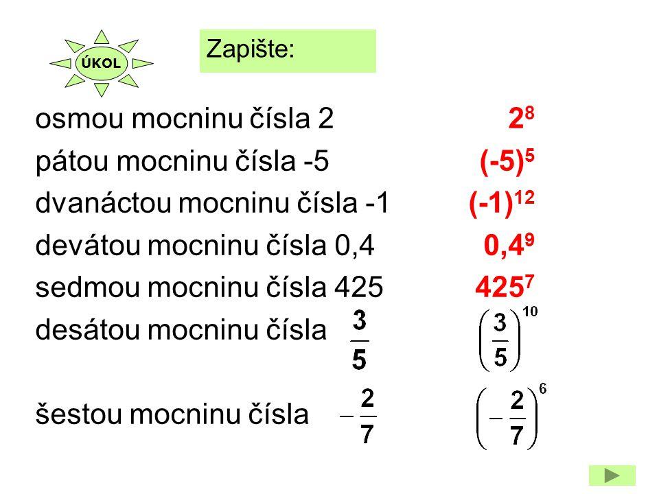 2828 (-5) 5 (-1) 12 0,4 9 425 7 Zapište: osmou mocninu čísla 2 pátou mocninu čísla -5 dvanáctou mocninu čísla -1 devátou mocninu čísla 0,4 sedmou mocn