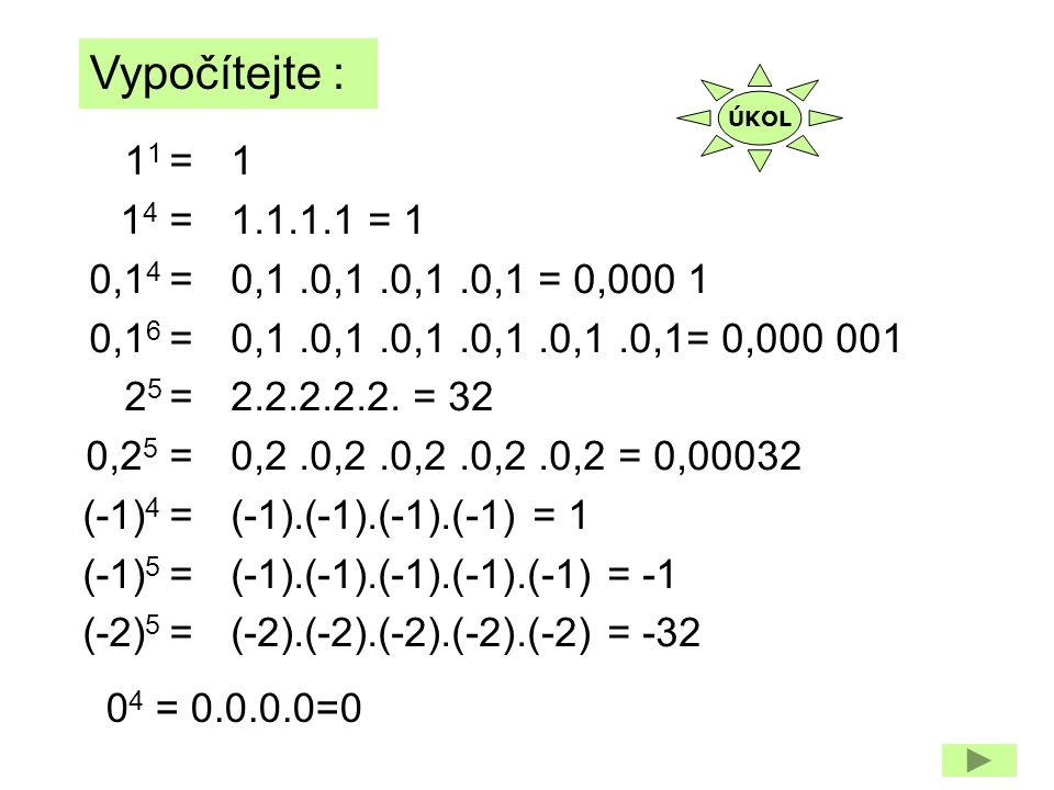 1 1 = 1 4 = 0,1 4 = 0,1 6 = 2 5 = 0,2 5 = (-1) 4 = (-1) 5 = (-2) 5 = Vypočítejte : 1 1.1.1.1 = 1 0,1.0,1.0,1.0,1 = 0,000 1 0,1.0,1.0,1.0,1.0,1.0,1= 0,