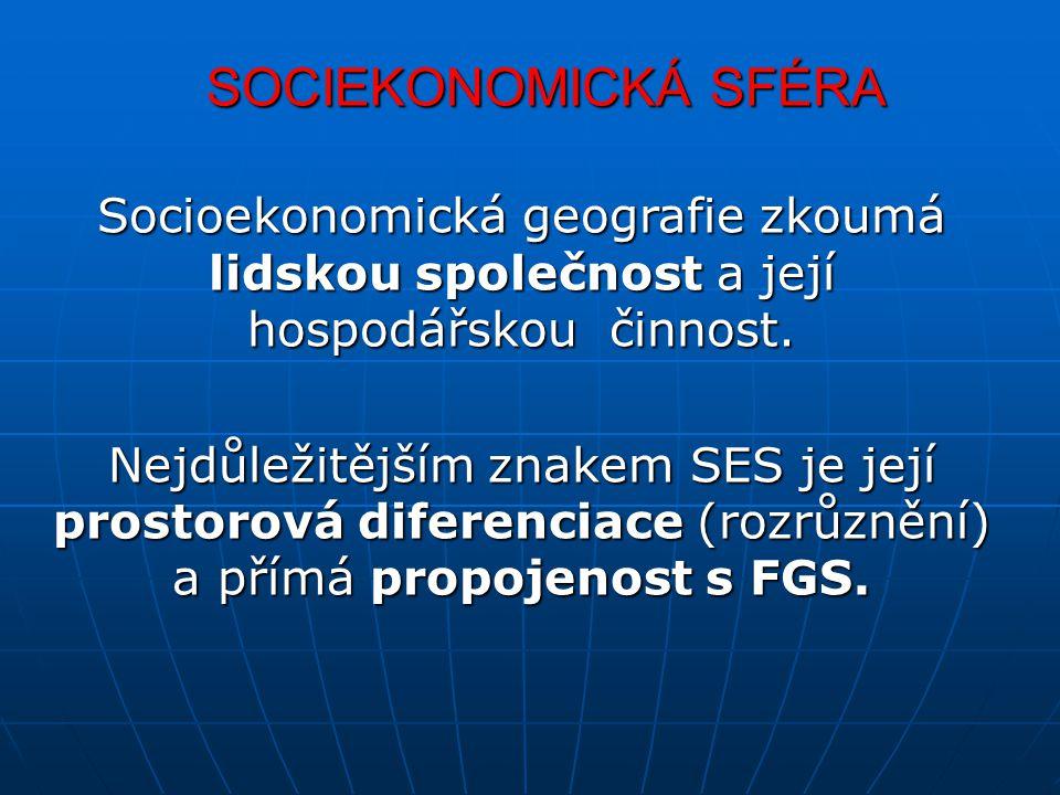 SOCIEKONOMICKÁ SFÉRA Socioekonomická geografie zkoumá lidskou společnost a její hospodářskou činnost. Nejdůležitějším znakem SES je její prostorová di