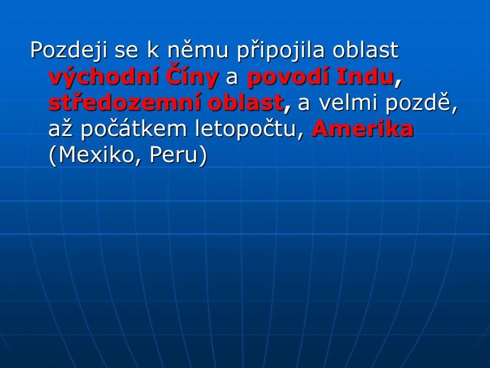 Pozdeji se k němu připojila oblast východní Číny a povodí Indu, středozemní oblast, a velmi pozdě, až počátkem letopočtu, Amerika (Mexiko, Peru)