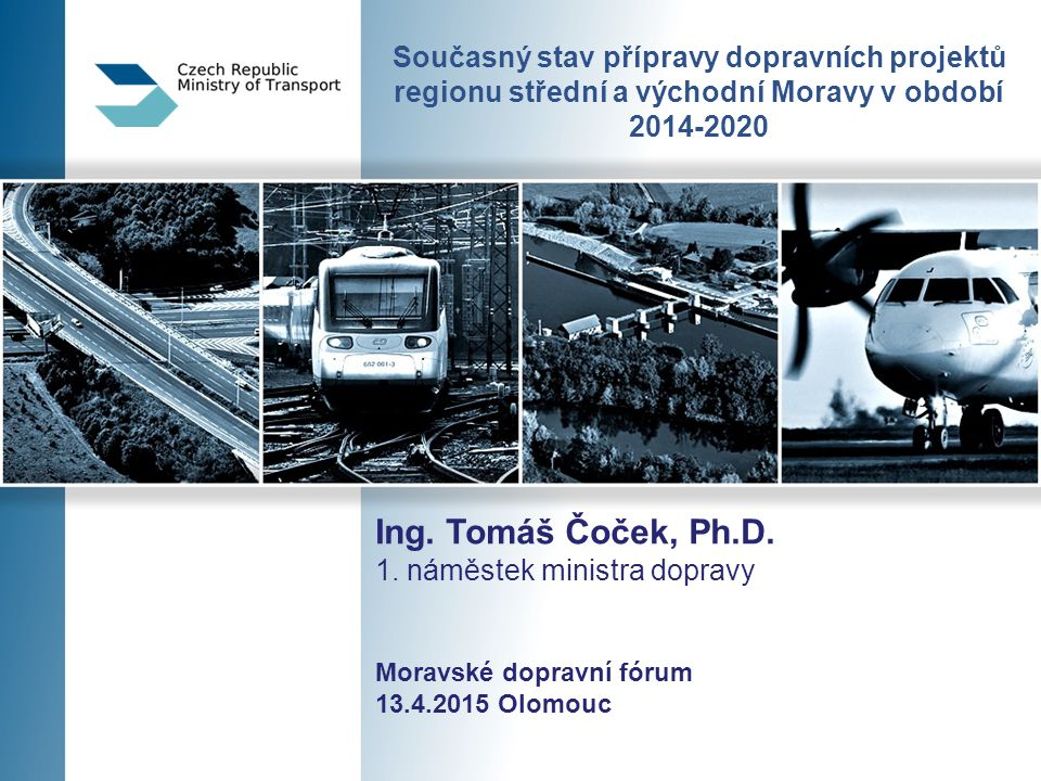 Současný stav přípravy dopravních projektů regionu střední a východní Moravy v období 2014-2020 Ing. Tomáš Čoček, Ph.D. 1. náměstek ministra dopravy M