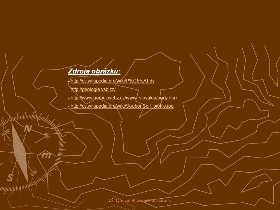 Zdroje obrázků: - http://cs.wikipedia.org/wiki/P%C5%AFdyhttp://cs.wikipedia.org/wiki/P%C5%AFdy - http://geologie.vsb.cz/http://geologie.vsb.cz/ - http://www.herber.webz.cz/www_slovakia/pudy.htmlhttp://www.herber.webz.cz/www_slovakia/pudy.html - http://cs.wikipedia.org/wiki/Soubor:Soil_profile.jpghttp://cs.wikipedia.org/wiki/Soubor:Soil_profile.jpg ZŠ, Týn nad Vltavou, Malá Strana