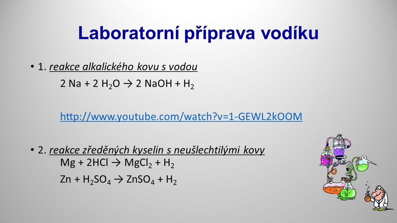 Laboratorní příprava vodíku 1. reakce alkalického kovu s vodou 2 Na + 2 H 2 O → 2 NaOH + H 2 http://www.youtube.com/watch?v=1-GEWL2kOOM 2. reakce zřed