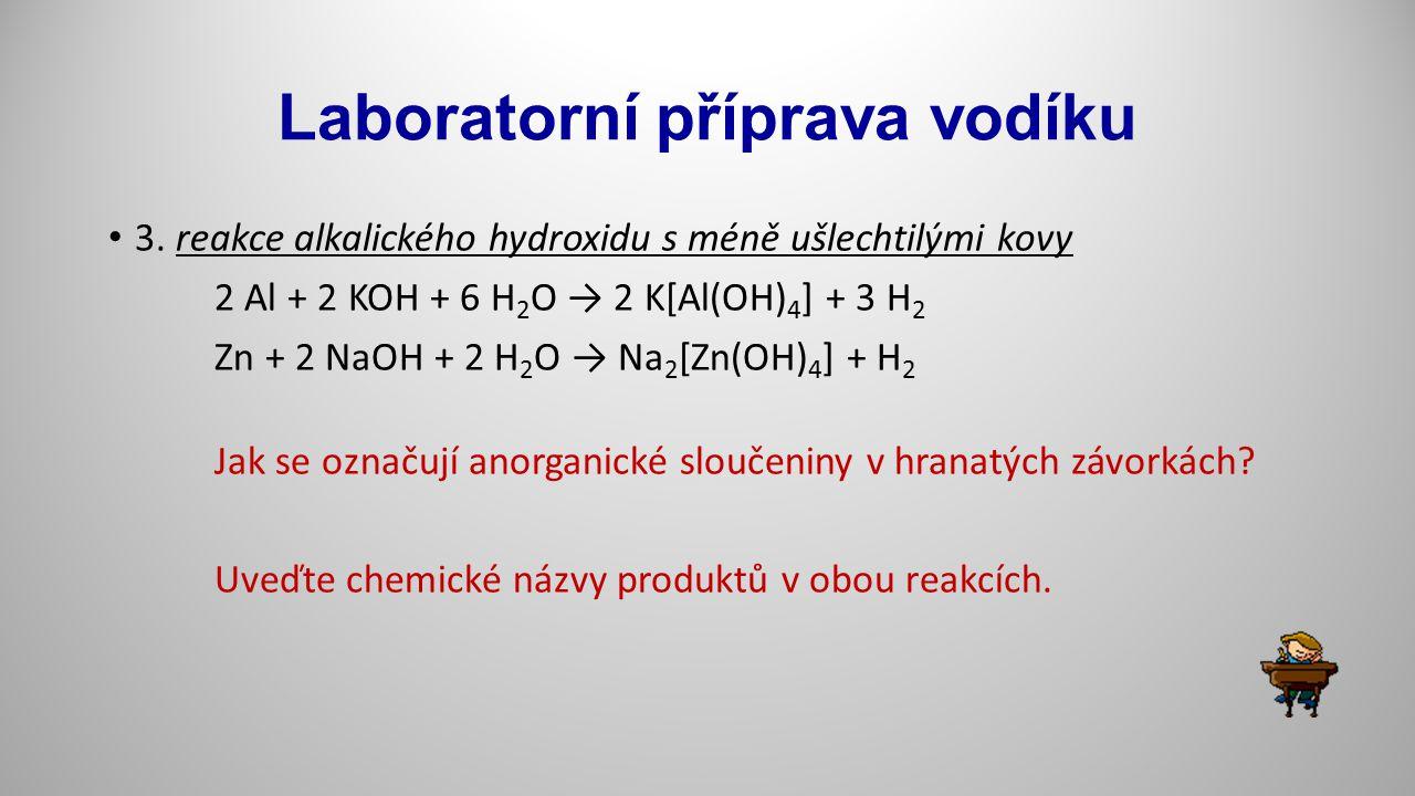 Laboratorní příprava vodíku 3. reakce alkalického hydroxidu s méně ušlechtilými kovy 2 Al + 2 KOH + 6 H 2 O → 2 K[Al(OH) 4 ] + 3 H 2 Zn + 2 NaOH + 2 H