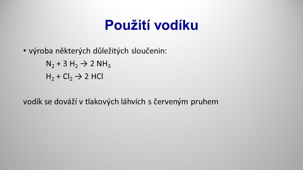 Použití vodíku výroba některých důležitých sloučenin: N 2 + 3 H 2 → 2 NH 3 H 2 + Cl 2 → 2 HCl vodík se dováží v tlakových láhvích s červeným pruhem