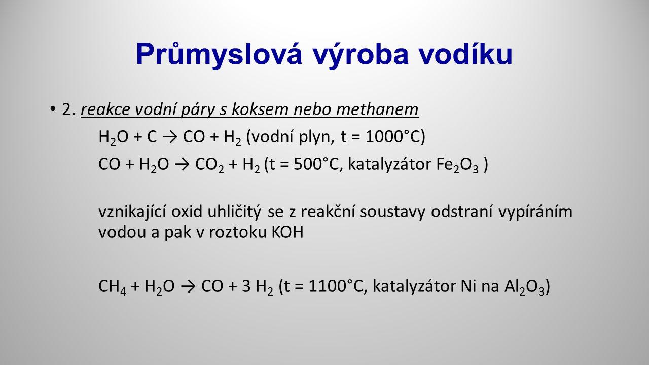 Průmyslová výroba vodíku 2. reakce vodní páry s koksem nebo methanem H 2 O + C → CO + H 2 (vodní plyn, t = 1000°C) CO + H 2 O → CO 2 + H 2 (t = 500°C,