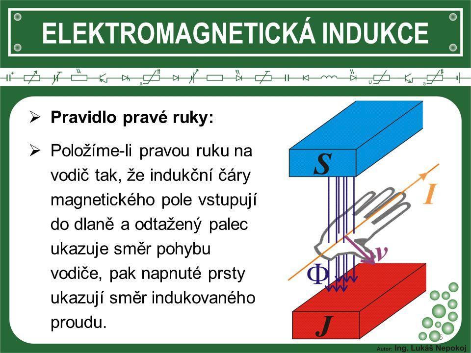 ELEKTROMAGNETICKÁ INDUKCE 6  Pravidlo pravé ruky:  Položíme-li pravou ruku na vodič tak, že indukční čáry magnetického pole vstupují do dlaně a odta