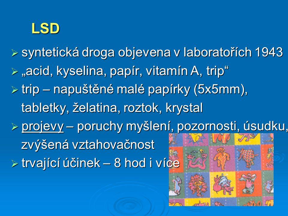 """ syntetická droga objevena v laboratořích 1943  """"acid, kyselina, papír, vitamín A, trip  trip – napuštěné malé papírky (5x5mm), tabletky, želatina, roztok, krystal tabletky, želatina, roztok, krystal  projevy – poruchy myšlení, pozornosti, úsudku, zvýšená vztahovačnost zvýšená vztahovačnost  trvající účinek – 8 hod i více LSD"""