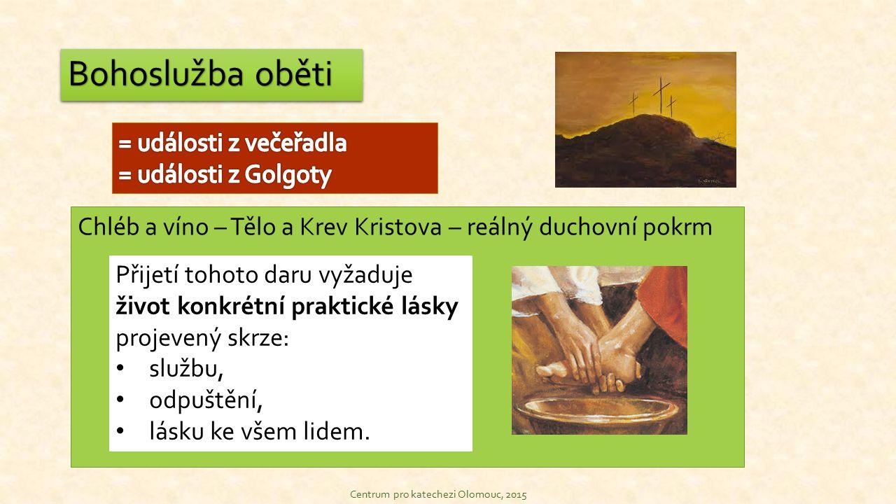 Bohoslužba oběti Centrum pro katechezi Olomouc, 2015 Chléb a víno – Tělo a Krev Kristova – reálný duchovní pokrm Přijetí tohoto daru vyžaduje život konkrétní praktické lásky projevený skrze: službu, odpuštění, lásku ke všem lidem.