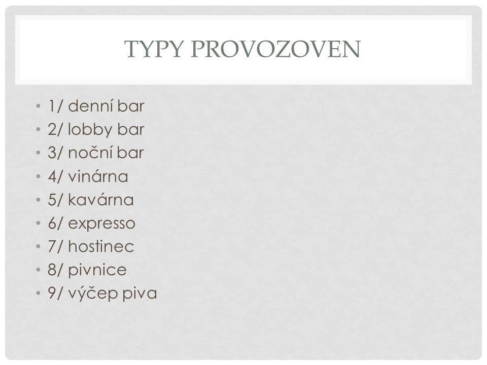TYPY PROVOZOVEN 1/ denní bar 2/ lobby bar 3/ noční bar 4/ vinárna 5/ kavárna 6/ expresso 7/ hostinec 8/ pivnice 9/ výčep piva