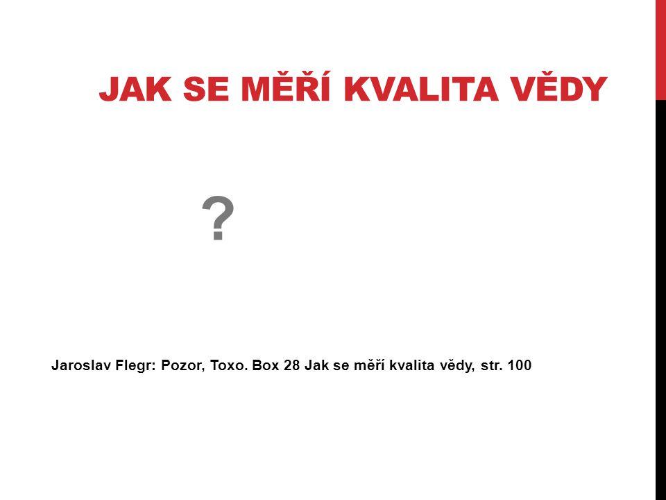 JAK SE MĚŘÍ KVALITA VĚDY Jaroslav Flegr: Pozor, Toxo. Box 28 Jak se měří kvalita vědy, str. 100