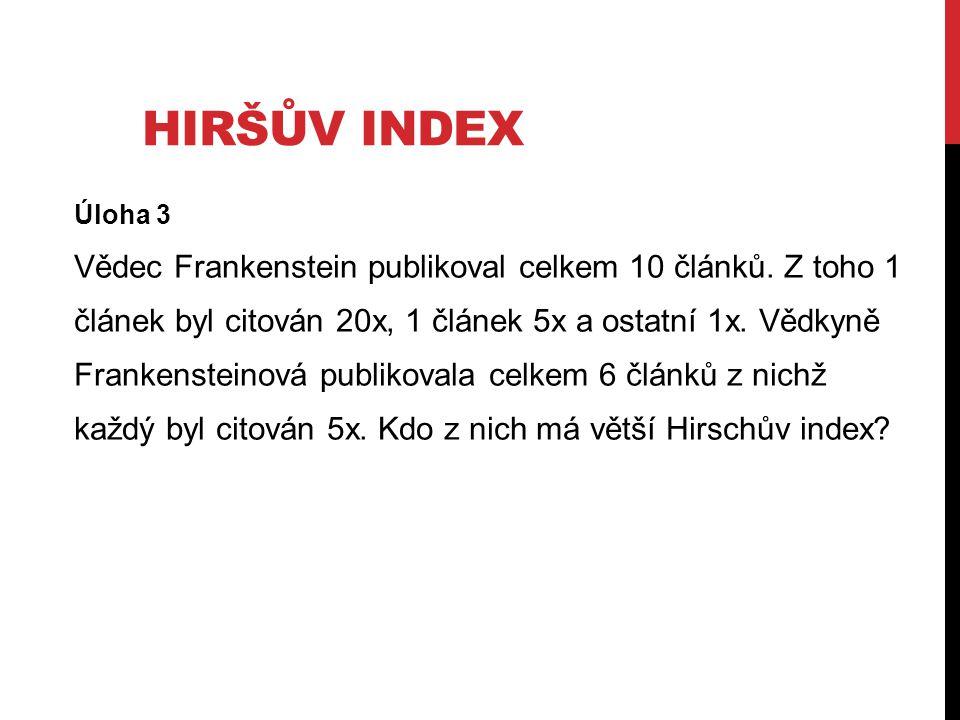 HIRŠŮV INDEX Úloha 3 Vědec Frankenstein publikoval celkem 10 článků. Z toho 1 článek byl citován 20x, 1 článek 5x a ostatní 1x. Vědkyně Frankensteinov
