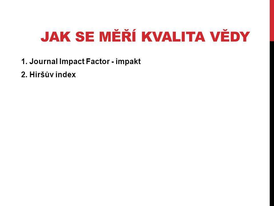 JAK SE MĚŘÍ KVALITA VĚDY 1. Journal Impact Factor - impakt 2. Hiršův index