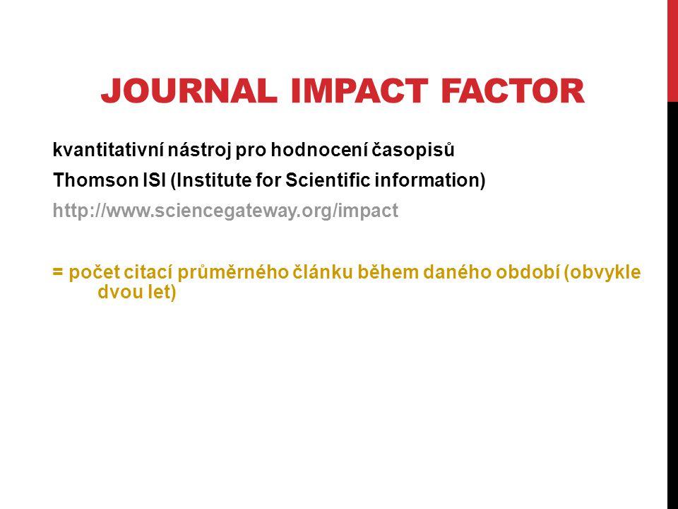 JOURNAL IMPACT FACTOR kvantitativní nástroj pro hodnocení časopisů Thomson ISI (Institute for Scientific information) http://www.sciencegateway.org/impact = počet citací průměrného článku během daného období (obvykle dvou let)