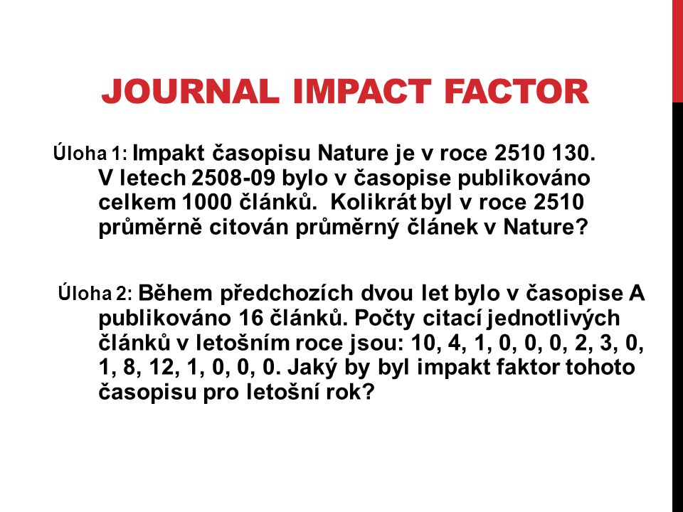 JOURNAL IMPACT FACTOR Úloha 1: Impakt časopisu Nature je v roce 2510 130.
