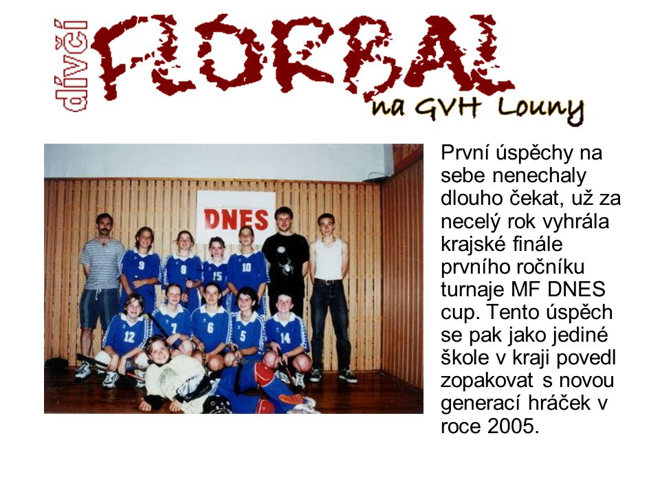 První úspěchy na sebe nenechaly dlouho čekat, už za necelý rok vyhrála krajské finále prvního ročníku turnaje MF DNES cup.