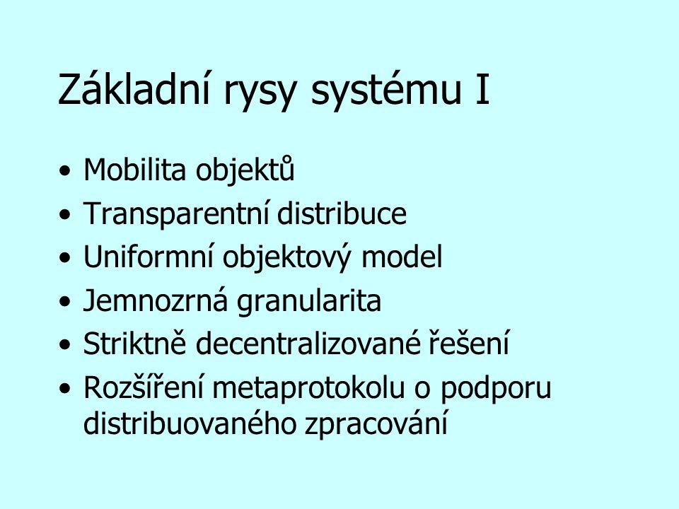 Základní rysy systému I Mobilita objektů Transparentní distribuce Uniformní objektový model Jemnozrná granularita Striktně decentralizované řešení Rozšíření metaprotokolu o podporu distribuovaného zpracování