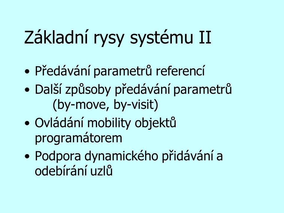 Základní rysy systému II Předávání parametrů referencí Další způsoby předávání parametrů (by-move, by-visit) Ovládání mobility objektů programátorem Podpora dynamického přidávání a odebírání uzlů