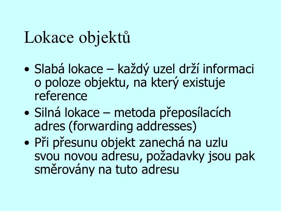Lokace objektů Slabá lokace – každý uzel drží informaci o poloze objektu, na který existuje reference Silná lokace – metoda přeposílacích adres (forwarding addresses) Při přesunu objekt zanechá na uzlu svou novou adresu, požadavky jsou pak směrovány na tuto adresu