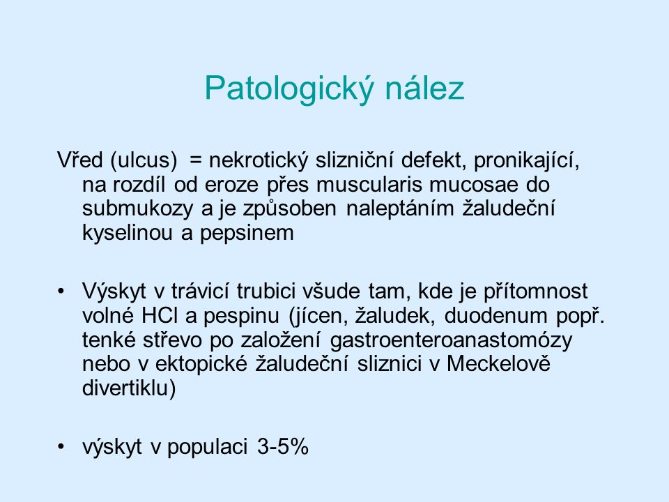 Patologický nález Vřed (ulcus) = nekrotický slizniční defekt, pronikající, na rozdíl od eroze přes muscularis mucosae do submukozy a je způsoben naleptáním žaludeční kyselinou a pepsinem Výskyt v trávicí trubici všude tam, kde je přítomnost volné HCl a pespinu (jícen, žaludek, duodenum popř.