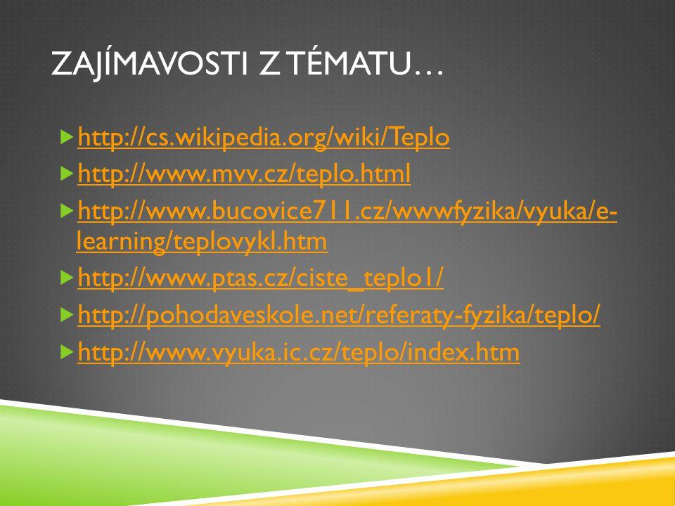 ZAJÍMAVOSTI Z TÉMATU…  http://cs.wikipedia.org/wiki/Teplo http://cs.wikipedia.org/wiki/Teplo  http://www.mvv.cz/teplo.html http://www.mvv.cz/teplo.html  http://www.bucovice711.cz/wwwfyzika/vyuka/e- learning/teplovykl.htm http://www.bucovice711.cz/wwwfyzika/vyuka/e- learning/teplovykl.htm  http://www.ptas.cz/ciste_teplo1/ http://www.ptas.cz/ciste_teplo1/  http://pohodaveskole.net/referaty-fyzika/teplo/ http://pohodaveskole.net/referaty-fyzika/teplo/  http://www.vyuka.ic.cz/teplo/index.htm http://www.vyuka.ic.cz/teplo/index.htm