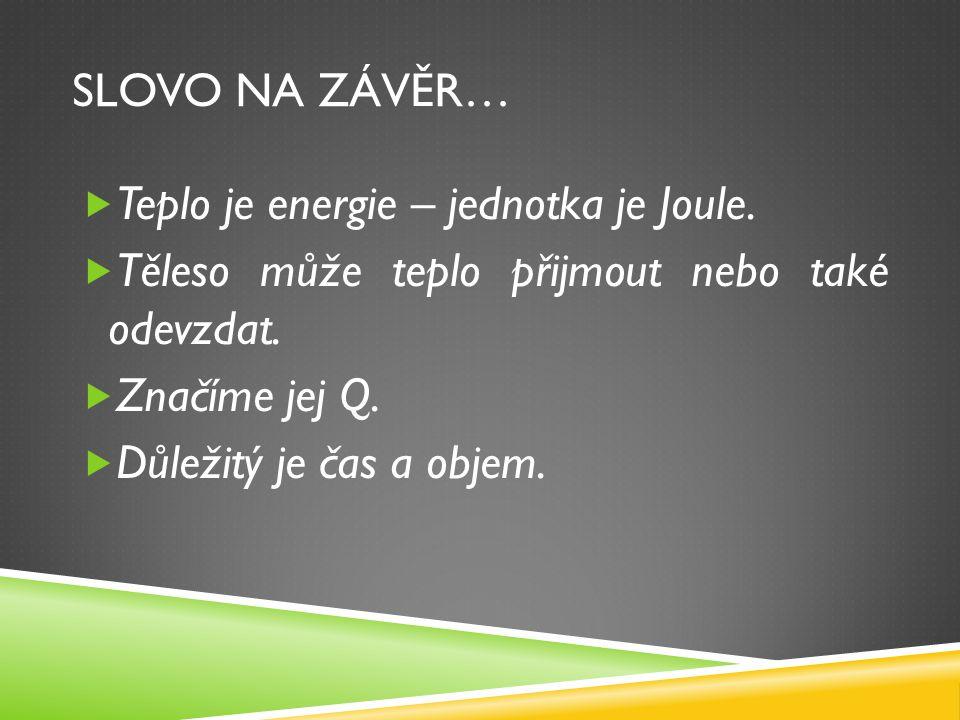 SLOVO NA ZÁVĚR…  Teplo je energie – jednotka je Joule.