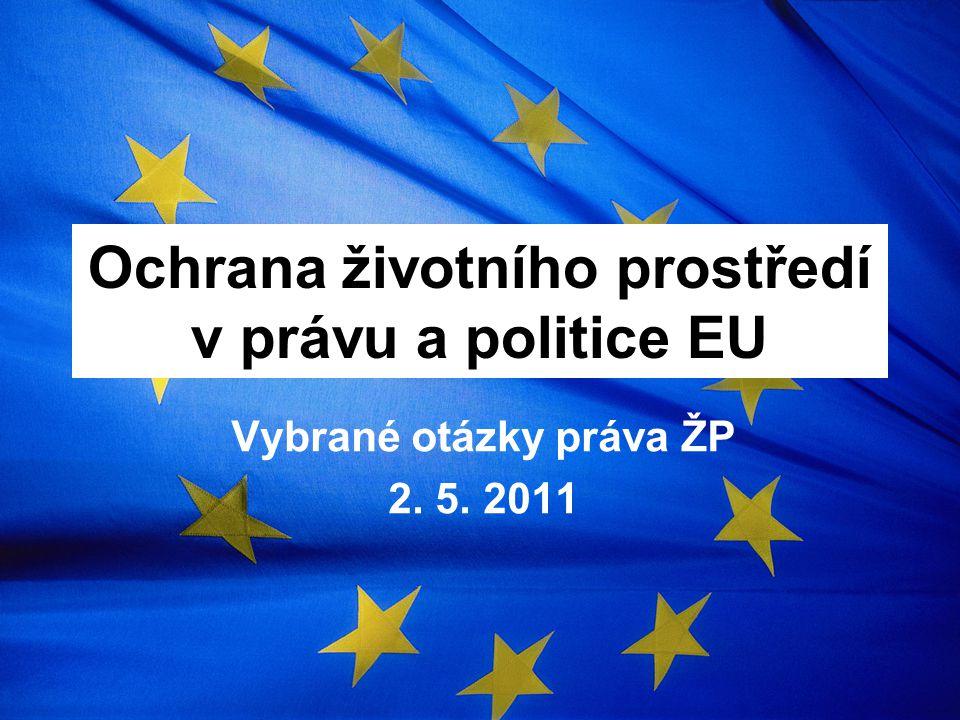 Ochrana životního prostředí v právu a politice EU Vybrané otázky práva ŽP 2. 5. 2011