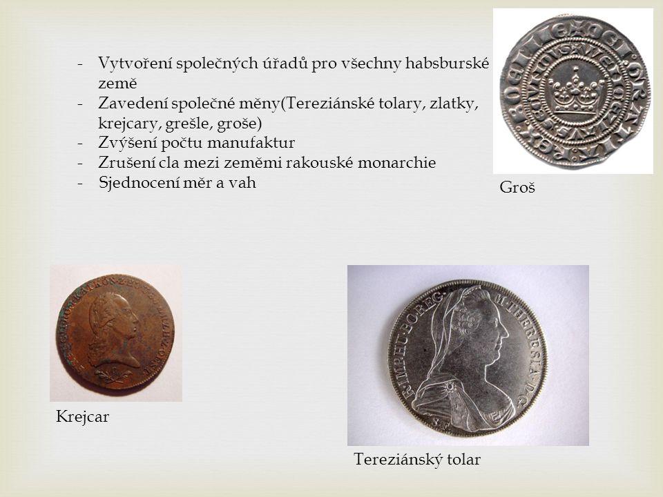 -Vytvoření společných úřadů pro všechny habsburské země -Zavedení společné měny(Tereziánské tolary, zlatky, krejcary, grešle, groše) -Zvýšení počtu manufaktur -Zrušení cla mezi zeměmi rakouské monarchie - Sjednocení měr a vah Krejcar Groš Tereziánský tolar