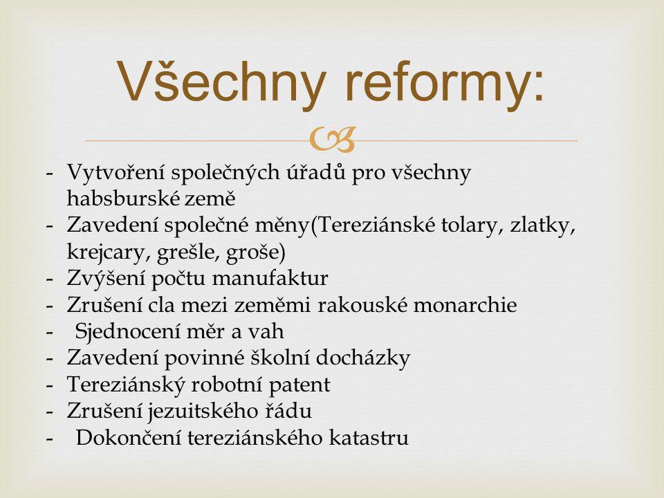  Všechny reformy: -Vytvoření společných úřadů pro všechny habsburské země -Zavedení společné měny(Tereziánské tolary, zlatky, krejcary, grešle, groše) -Zvýšení počtu manufaktur -Zrušení cla mezi zeměmi rakouské monarchie - Sjednocení měr a vah -Zavedení povinné školní docházky -Tereziánský robotní patent -Zrušení jezuitského řádu - Dokončení tereziánského katastru