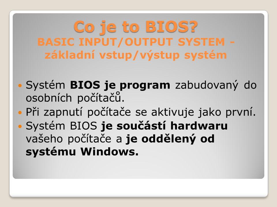Co je to BIOS? Co je to BIOS? BASIC INPUT/OUTPUT SYSTEM - základní vstup/výstup systém Systém BIOS je program zabudovaný do osobních počítačů. Při zap