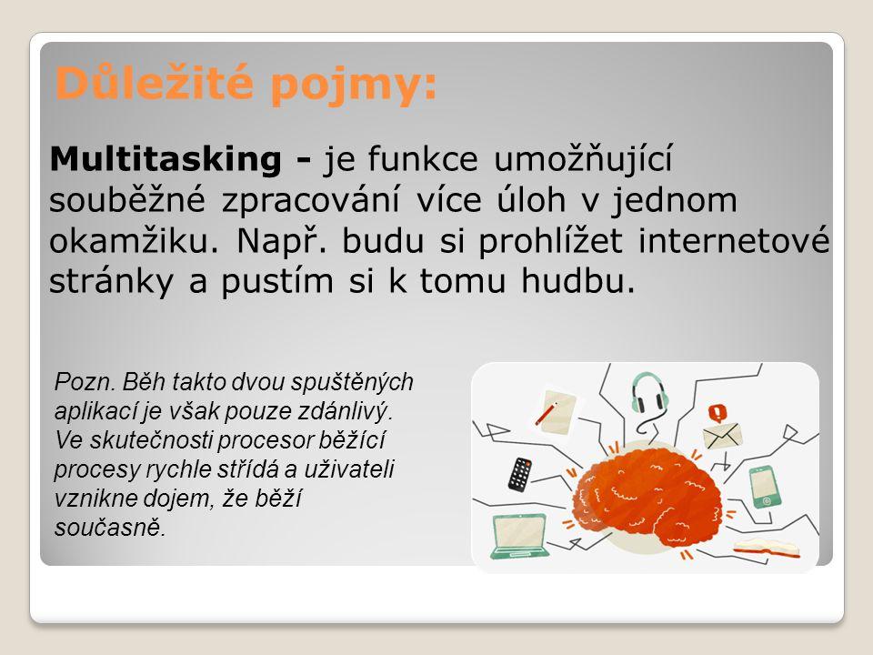 Důležité pojmy: Multitasking - je funkce umožňující souběžné zpracování více úloh v jednom okamžiku. Např. budu si prohlížet internetové stránky a pus
