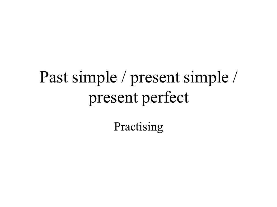 Past simple / present simple / present perfect Practising