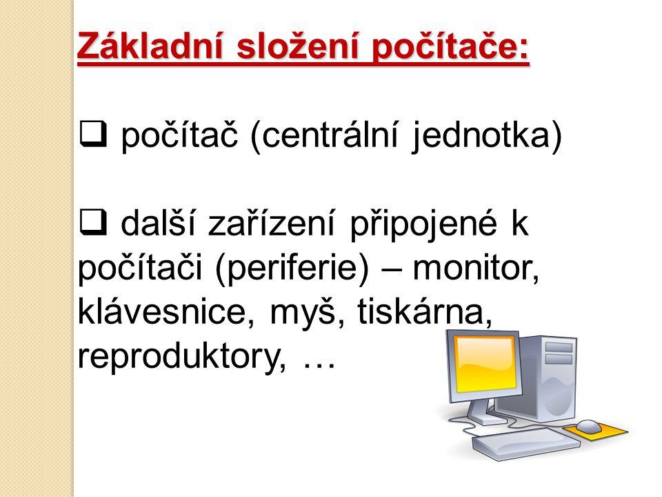 Základní složení počítače:  počítač (centrální jednotka)  další zařízení připojené k počítači (periferie) – monitor, klávesnice, myš, tiskárna, reproduktory, …