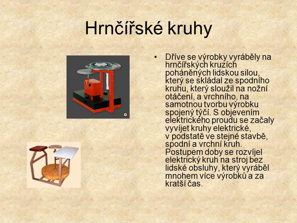 Hrnčířské kruhy Dříve se výrobky vyráběly na hrnčířských kruzích poháněných lidskou silou, který se skládal ze spodního kruhu, který sloužil na nožní otáčení, a vrchního, na samotnou tvorbu výrobku spojený týčí.