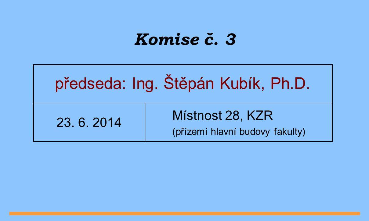 Komise č. 3 předseda: Ing. Štěpán Kubík, Ph.D. 23.