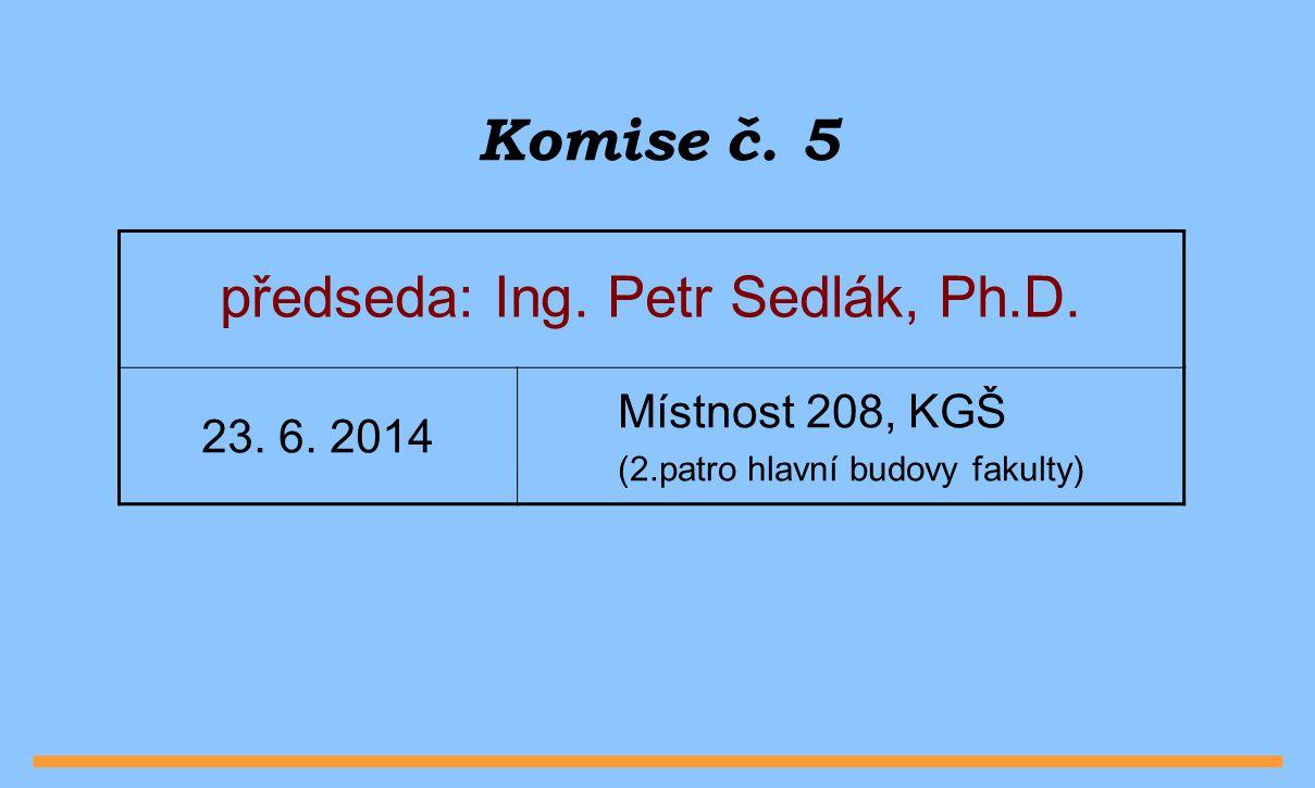 Komise č. 5 předseda: Ing. Petr Sedlák, Ph.D. 23.