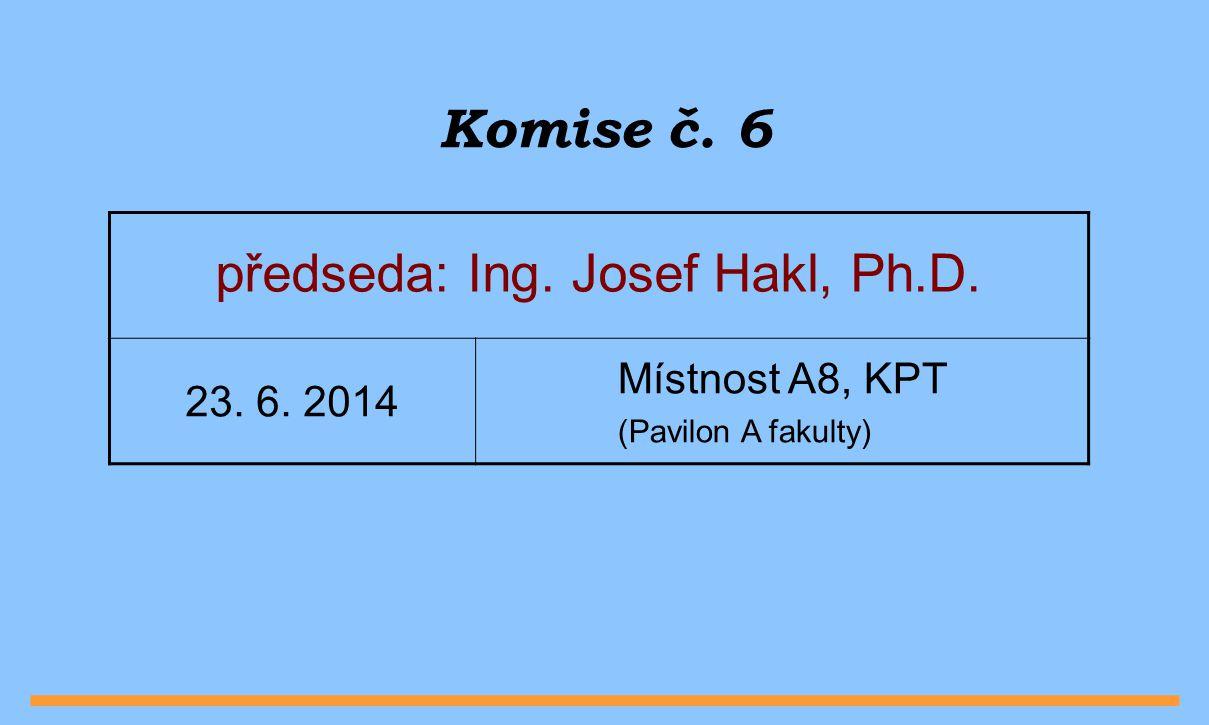 Komise č. 6 předseda: Ing. Josef Hakl, Ph.D. 23. 6. 2014 Místnost A8, KPT (Pavilon A fakulty)
